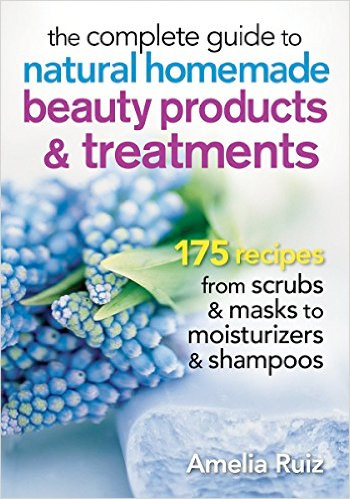 The Complete Guide to Natural Homemade Beauty Products & Treatments